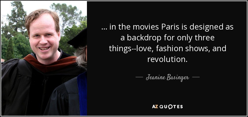 ... in the movies Paris is designed as a backdrop for only three things--love, fashion shows, and revolution. - Jeanine Basinger