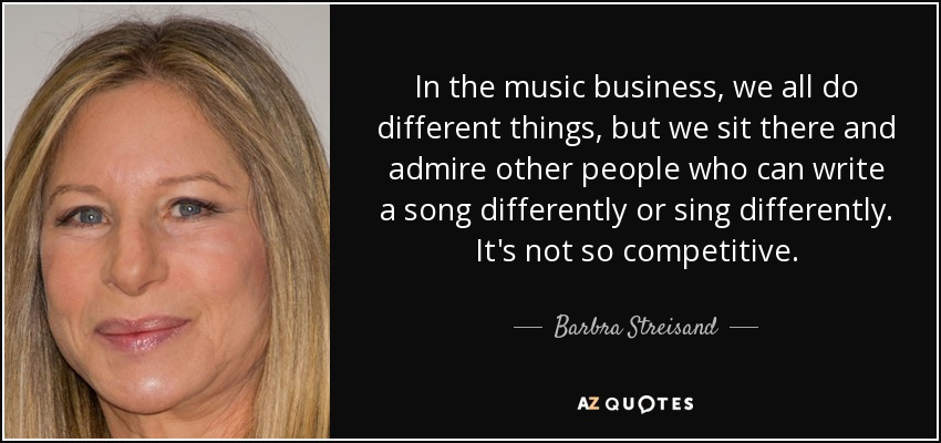 In the music business, we all do different things, but we sit there and admire other people who can write a song differently or sing differently. It's not so competitive. - Barbra Streisand