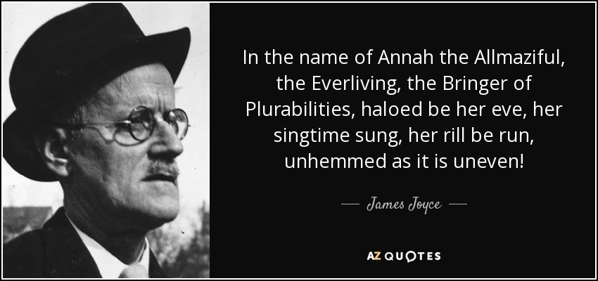 In the name of Annah the Allmaziful, the Everliving, the Bringer of Plurabilities, haloed be her eve, her singtime sung, her rill be run, unhemmed as it is uneven! - James Joyce