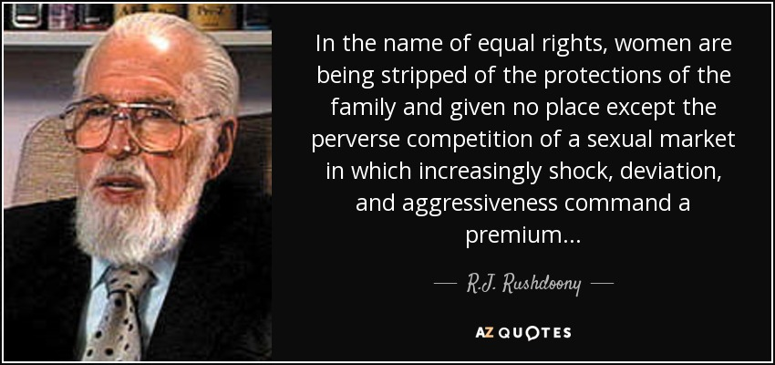 In the name of equal rights, women are being stripped of the protections of the family and given no place except the perverse competition of a sexual market in which increasingly shock, deviation, and aggressiveness command a premium . . . - R.J. Rushdoony