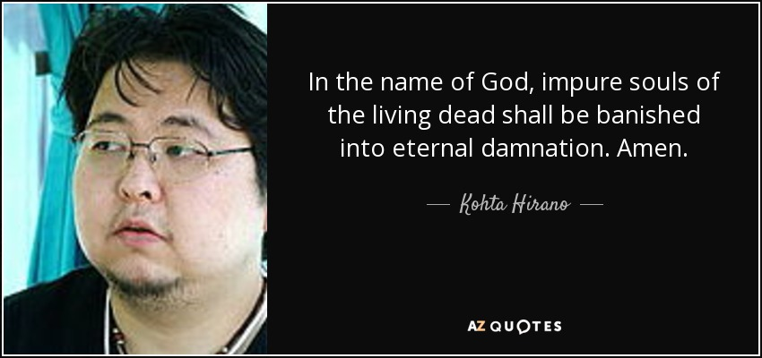 In the name of God, impure souls of the living dead shall be banished into eternal damnation. Amen. - Kohta Hirano