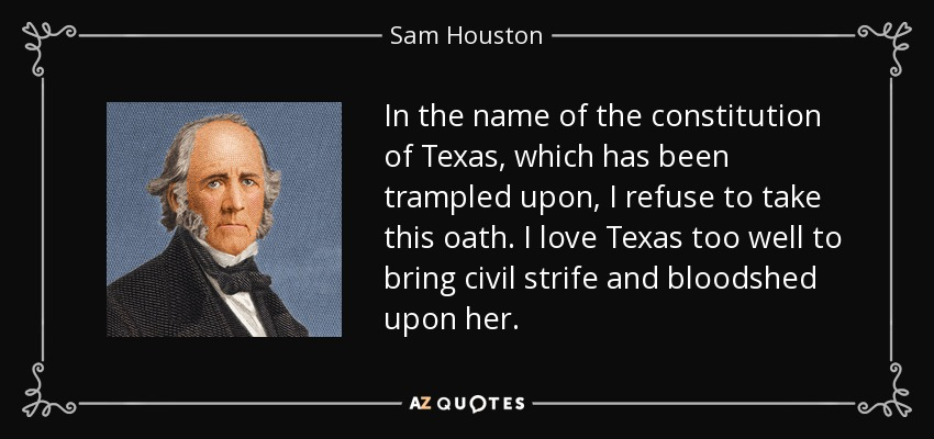 In the name of the constitution of Texas, which has been trampled upon, I refuse to take this oath. I love Texas too well to bring civil strife and bloodshed upon her. - Sam Houston