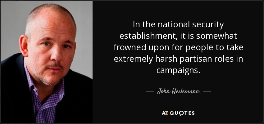 In the national security establishment, it is somewhat frowned upon for people to take extremely harsh partisan roles in campaigns. - John Heilemann