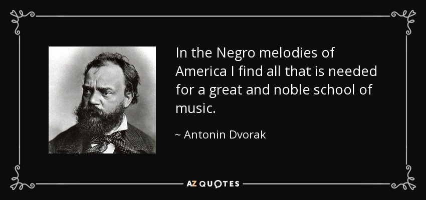 In the Negro melodies of America I find all that is needed for a great and noble school of music. - Antonin Dvorak