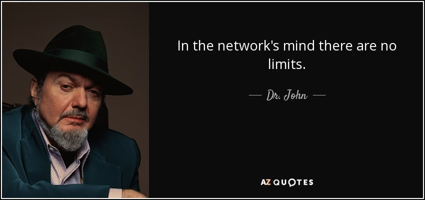 In the network's mind there are no limits. - Dr. John