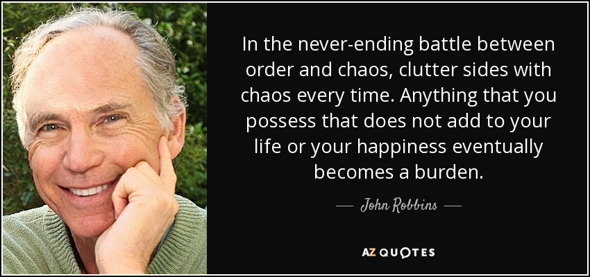 In the never-ending battle between order and chaos, clutter sides with chaos every time. Anything that you possess that does not add to your life or your happiness eventually becomes a burden. - John Robbins
