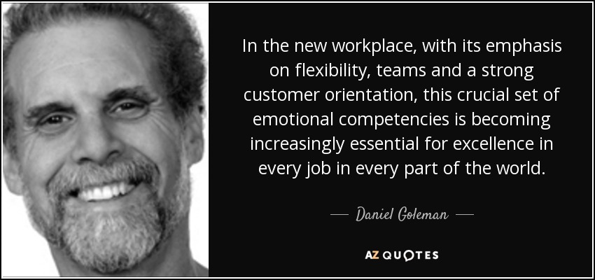 In the new workplace, with its emphasis on flexibility, teams and a strong customer orientation, this crucial set of emotional competencies is becoming increasingly essential for excellence in every job in every part of the world. - Daniel Goleman