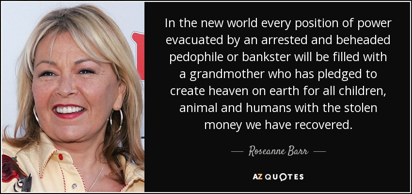 In the new world every position of power evacuated by an arrested and beheaded pedophile or bankster will be filled with a grandmother who has pledged to create heaven on earth for all children, animal and humans with the stolen money we have recovered. - Roseanne Barr