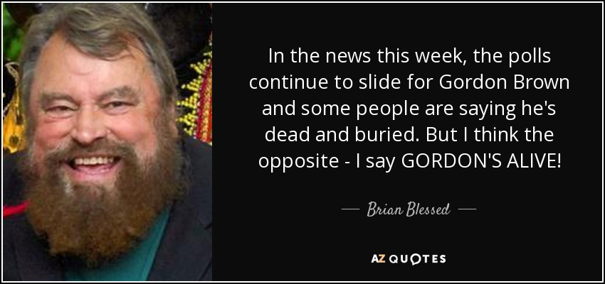 In the news this week, the polls continue to slide for Gordon Brown and some people are saying he's dead and buried. But I think the opposite - I say GORDON'S ALIVE! - Brian Blessed