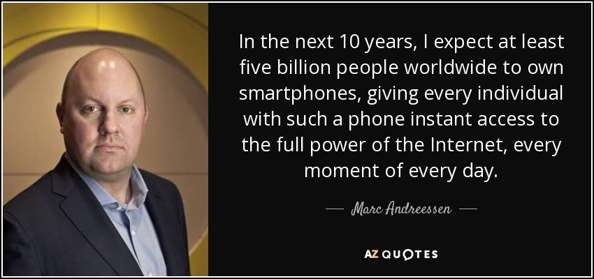 In the next 10 years, I expect at least five billion people worldwide to own smartphones, giving every individual with such a phone instant access to the full power of the Internet, every moment of every day. - Marc Andreessen