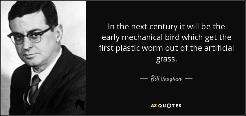 In the next century it will be the early mechanical bird which get the first plastic worm out of the artificial grass. - Bill Vaughan