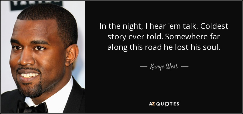 In the night, I hear 'em talk. Coldest story ever told. Somewhere far along this road he lost his soul. - Kanye West