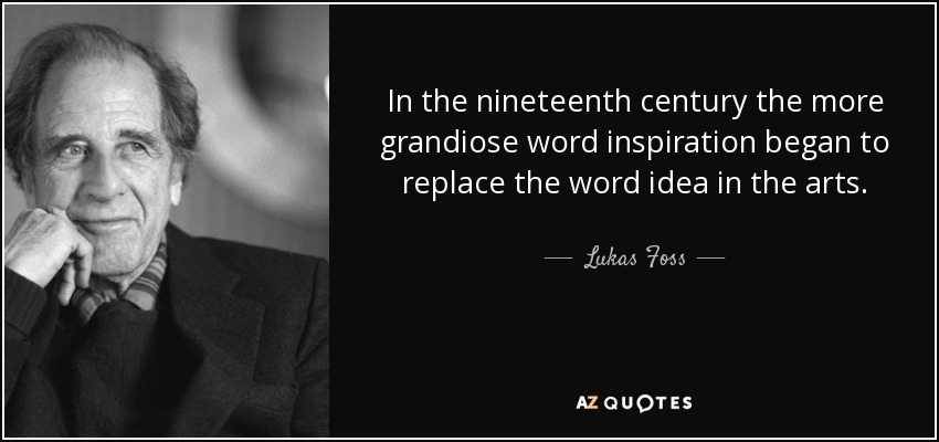 In the nineteenth century the more grandiose word inspiration began to replace the word idea in the arts. - Lukas Foss
