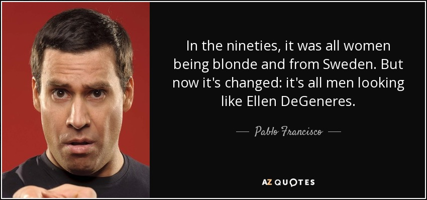 In the nineties, it was all women being blonde and from Sweden. But now it's changed: it's all men looking like Ellen DeGeneres. - Pablo Francisco