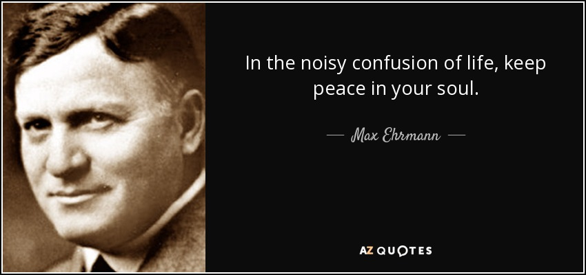 Max Ehrmann Quote In The Noisy Confusion Of Life Keep Peace In Your