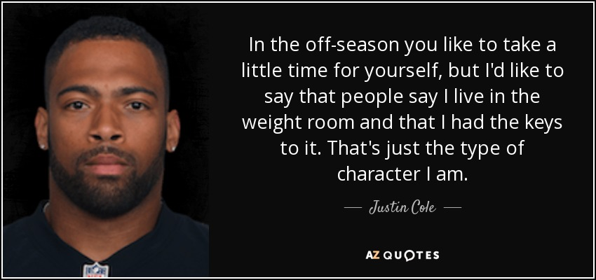 In the off-season you like to take a little time for yourself, but I'd like to say that people say I live in the weight room and that I had the keys to it. That's just the type of character I am. - Justin Cole