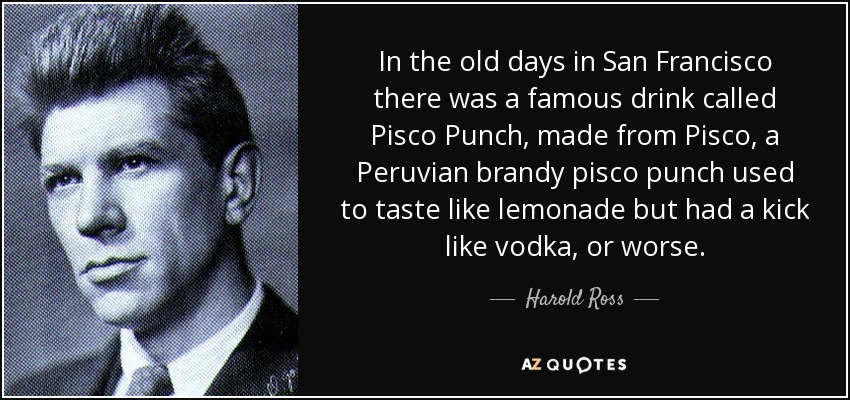 In the old days in San Francisco there was a famous drink called Pisco Punch, made from Pisco, a Peruvian brandy pisco punch used to taste like lemonade but had a kick like vodka, or worse. - Harold Ross