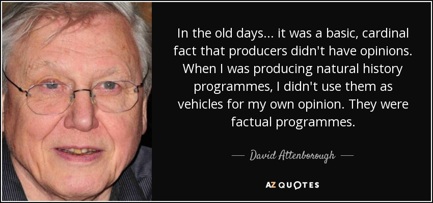 In the old days... it was a basic, cardinal fact that producers didn't have opinions. When I was producing natural history programmes, I didn't use them as vehicles for my own opinion. They were factual programmes. - David Attenborough