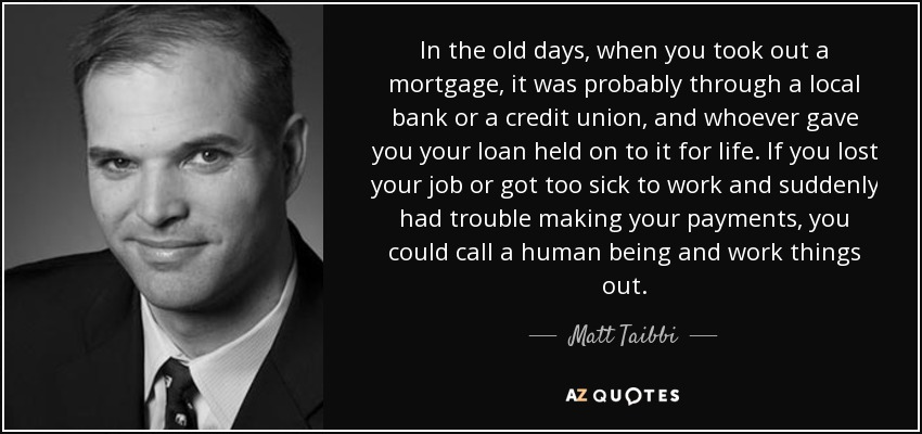 In the old days, when you took out a mortgage, it was probably through a local bank or a credit union, and whoever gave you your loan held on to it for life. If you lost your job or got too sick to work and suddenly had trouble making your payments, you could call a human being and work things out. - Matt Taibbi