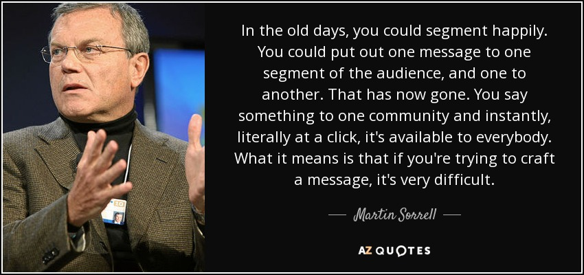 In the old days, you could segment happily. You could put out one message to one segment of the audience, and one to another. That has now gone. You say something to one community and instantly, literally at a click, it's available to everybody. What it means is that if you're trying to craft a message, it's very difficult. - Martin Sorrell