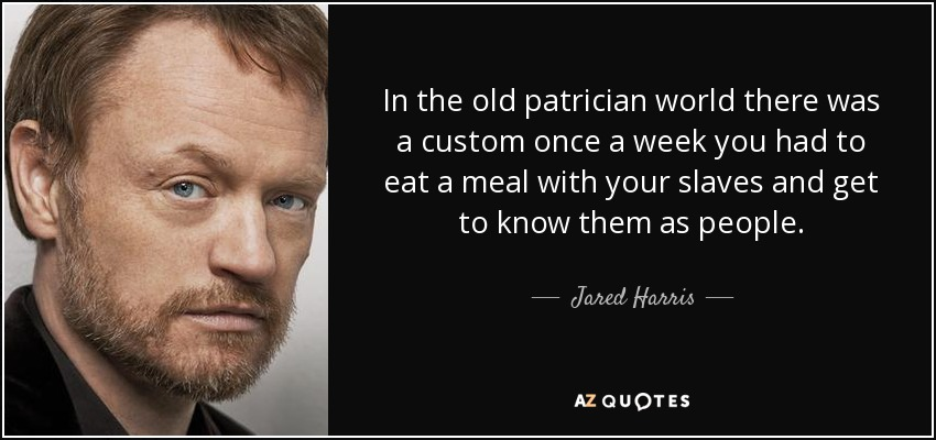 In the old patrician world there was a custom once a week you had to eat a meal with your slaves and get to know them as people. - Jared Harris