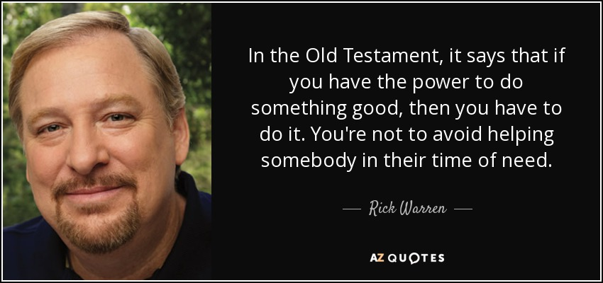 In the Old Testament, it says that if you have the power to do something good, then you have to do it. You're not to avoid helping somebody in their time of need. - Rick Warren
