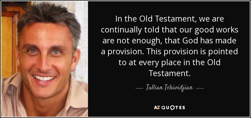 In the Old Testament, we are continually told that our good works are not enough, that God has made a provision. This provision is pointed to at every place in the Old Testament. - Tullian Tchividjian