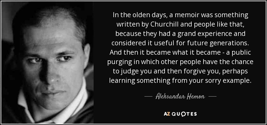 In the olden days, a memoir was something written by Churchill and people like that, because they had a grand experience and considered it useful for future generations. And then it became what it became - a public purging in which other people have the chance to judge you and then forgive you, perhaps learning something from your sorry example. - Aleksandar Hemon