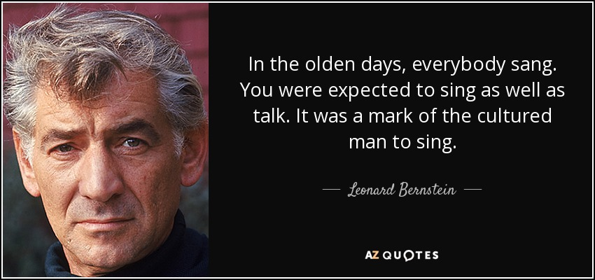 In the olden days, everybody sang. You were expected to sing as well as talk. It was a mark of the cultured man to sing. - Leonard Bernstein
