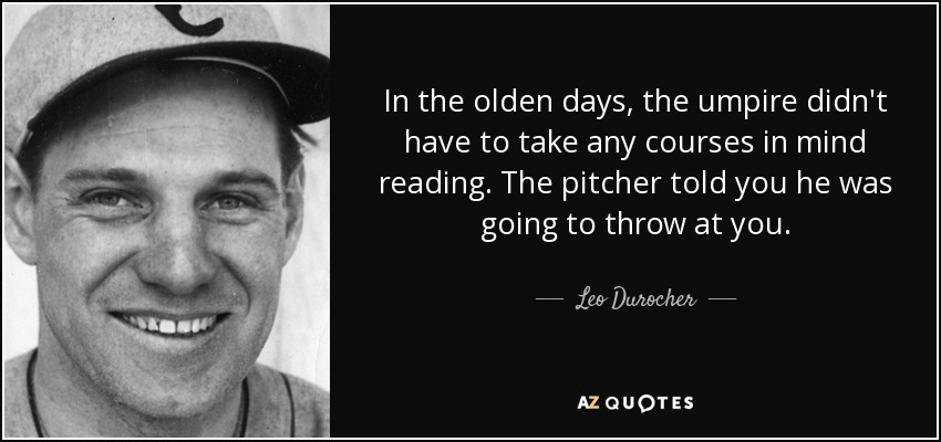 In the olden days, the umpire didn't have to take any courses in mind reading. The pitcher told you he was going to throw at you. - Leo Durocher