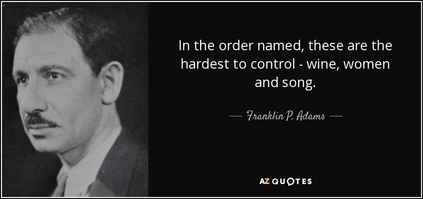 In the order named, these are the hardest to control - wine, women and song. - Franklin P. Adams
