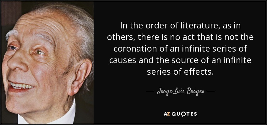 In the order of literature, as in others, there is no act that is not the coronation of an infinite series of causes and the source of an infinite series of effects. - Jorge Luis Borges