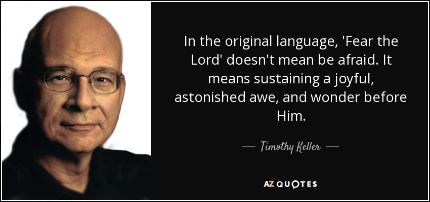 In the original language, 'Fear the Lord' doesn't mean be afraid. It means sustaining a joyful, astonished awe, and wonder before Him. - Timothy Keller