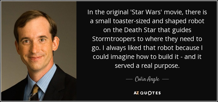In the original 'Star Wars' movie, there is a small toaster-sized and shaped robot on the Death Star that guides Stormtroopers to where they need to go. I always liked that robot because I could imagine how to build it - and it served a real purpose. - Colin Angle
