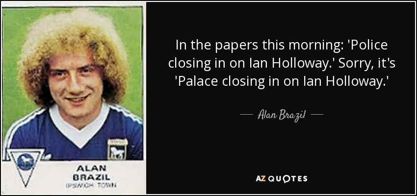 In the papers this morning: 'Police closing in on Ian Holloway.' Sorry, it's 'Palace closing in on Ian Holloway.' - Alan Brazil