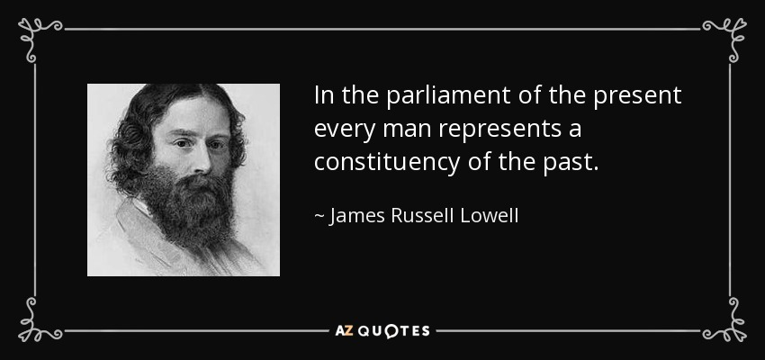 In the parliament of the present every man represents a constituency of the past. - James Russell Lowell