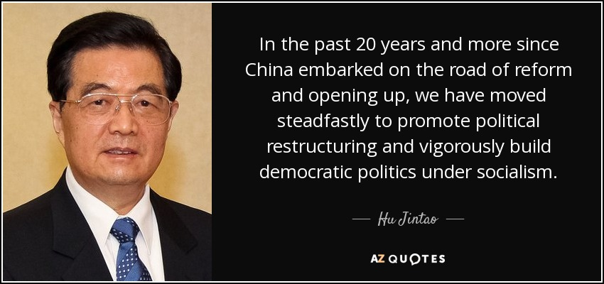 In the past 20 years and more since China embarked on the road of reform and opening up, we have moved steadfastly to promote political restructuring and vigorously build democratic politics under socialism. - Hu Jintao