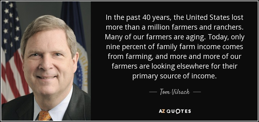 In the past 40 years, the United States lost more than a million farmers and ranchers. Many of our farmers are aging. Today, only nine percent of family farm income comes from farming, and more and more of our farmers are looking elsewhere for their primary source of income. - Tom Vilsack