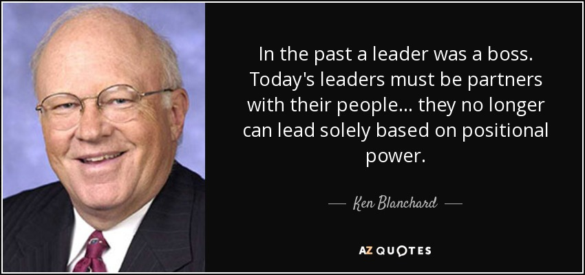 In the past a leader was a boss. Today's leaders must be partners with their people... they no longer can lead solely based on positional power. - Ken Blanchard