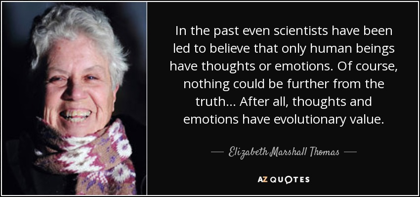 In the past even scientists have been led to believe that only human beings have thoughts or emotions. Of course, nothing could be further from the truth... After all, thoughts and emotions have evolutionary value. - Elizabeth Marshall Thomas