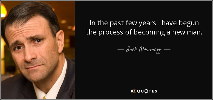 In the past few years I have begun the process of becoming a new man. - Jack Abramoff