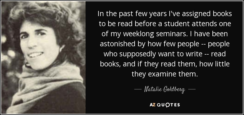 In the past few years I've assigned books to be read before a student attends one of my weeklong seminars. I have been astonished by how few people -- people who supposedly want to write -- read books, and if they read them, how little they examine them. - Natalie Goldberg