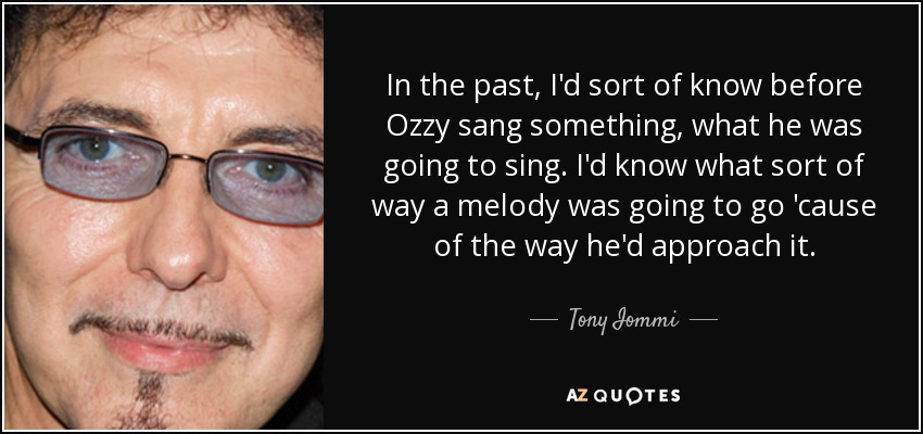 In the past, I'd sort of know before Ozzy sang something, what he was going to sing. I'd know what sort of way a melody was going to go 'cause of the way he'd approach it. - Tony Iommi