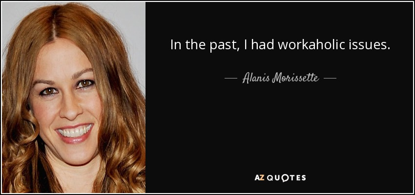 In the past, I had workaholic issues. - Alanis Morissette
