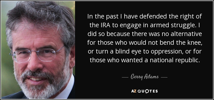In the past I have defended the right of the IRA to engage in armed struggle. I did so because there was no alternative for those who would not bend the knee, or turn a blind eye to oppression, or for those who wanted a national republic. - Gerry Adams