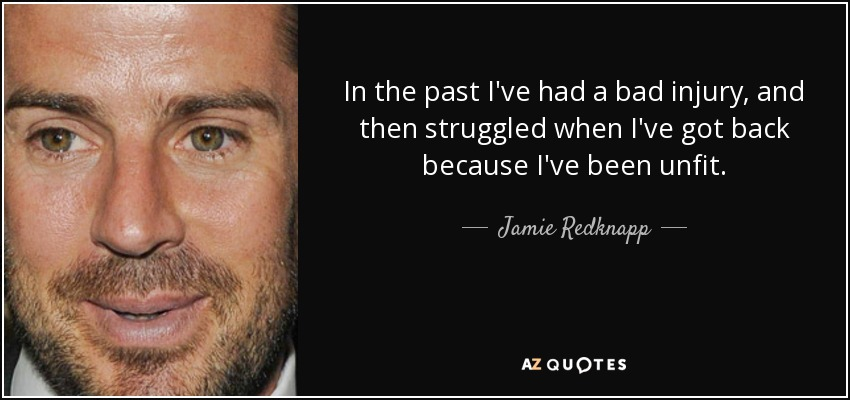 In the past I've had a bad injury, and then struggled when I've got back because I've been unfit. - Jamie Redknapp
