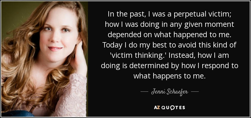In the past, I was a perpetual victim; how I was doing in any given moment depended on what happened to me. Today I do my best to avoid this kind of 'victim thinking.' Instead, how I am doing is determined by how I respond to what happens to me. - Jenni Schaefer