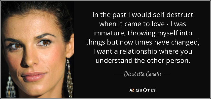 In the past I would self destruct when it came to love - I was immature, throwing myself into things but now times have changed, I want a relationship where you understand the other person. - Elisabetta Canalis