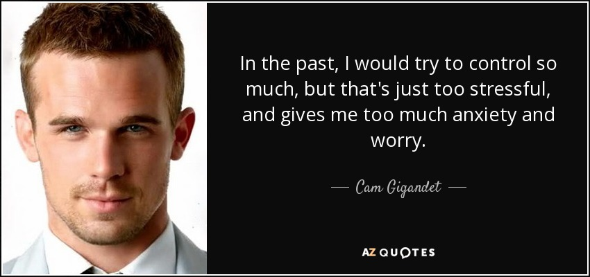 In the past, I would try to control so much, but that's just too stressful, and gives me too much anxiety and worry. - Cam Gigandet