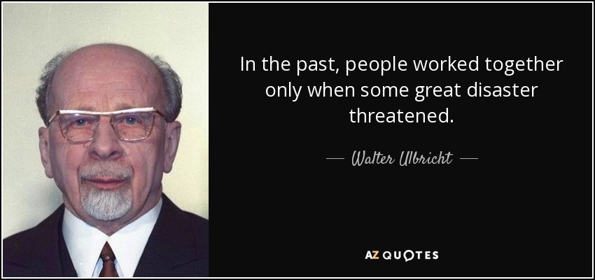 In the past, people worked together only when some great disaster threatened. - Walter Ulbricht